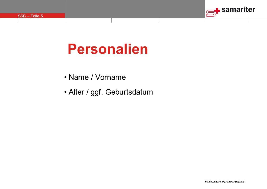 SSB – Folie 5 © Schweizerischer Samariterbund Personalien Name / Vorname Alter / ggf. Geburtsdatum
