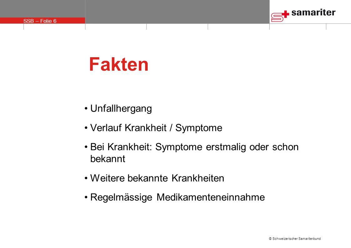 SSB – Folie 6 © Schweizerischer Samariterbund Fakten Unfallhergang Verlauf Krankheit / Symptome Bei Krankheit: Symptome erstmalig oder schon bekannt W