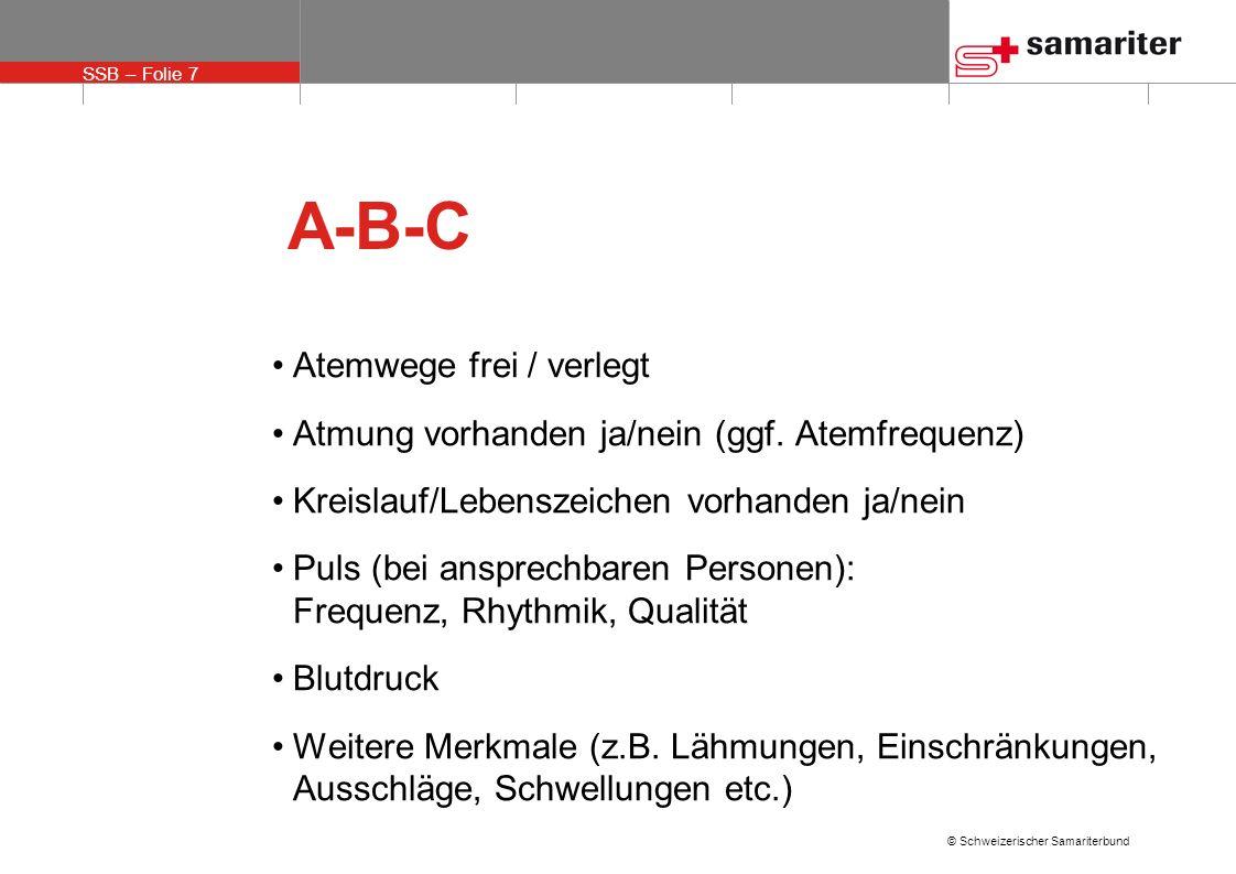 SSB – Folie 7 © Schweizerischer Samariterbund A-B-C Atemwege frei / verlegt Atmung vorhanden ja/nein (ggf. Atemfrequenz) Kreislauf/Lebenszeichen vorha