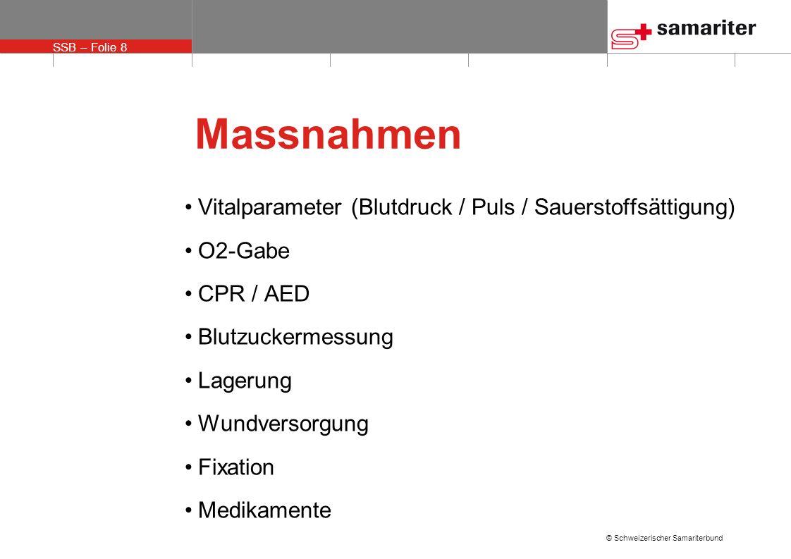SSB – Folie 8 © Schweizerischer Samariterbund Massnahmen Vitalparameter (Blutdruck / Puls / Sauerstoffsättigung) O2-Gabe CPR / AED Blutzuckermessung L