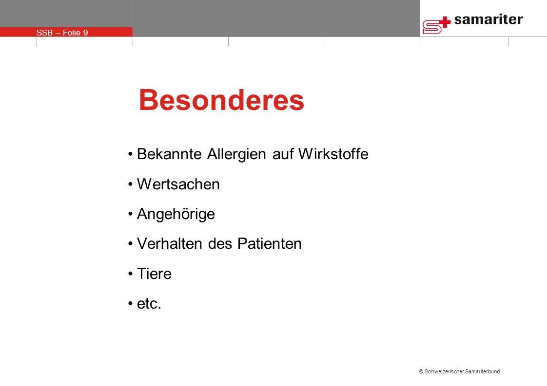 SSB – Folie 9 © Schweizerischer Samariterbund Besonderes Bekannte Allergien auf Wirkstoffe Wertsachen Angehörige Verhalten des Patienten Tiere etc.