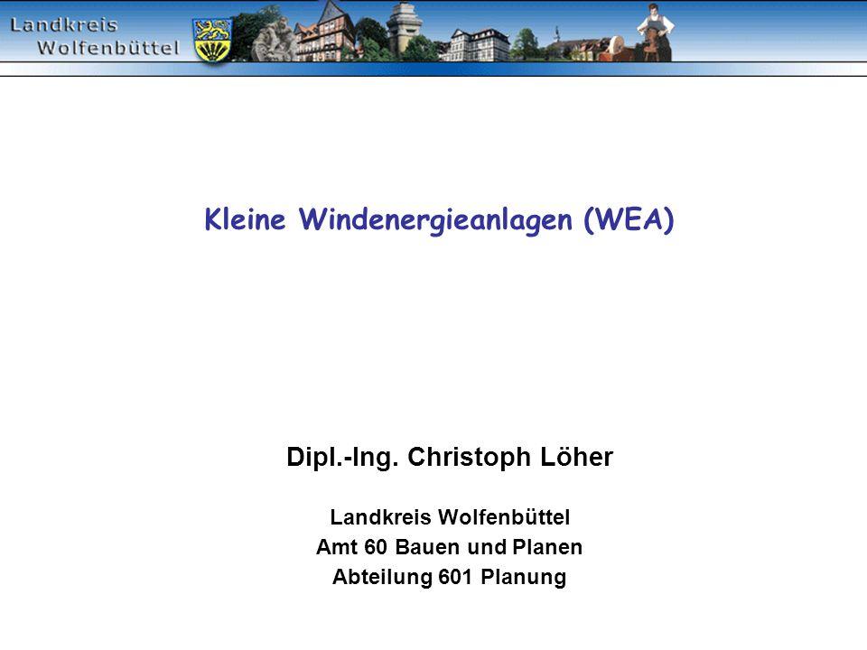 Kleine Windenergieanlagen (WEA) Dipl.-Ing. Christoph Löher Landkreis Wolfenbüttel Amt 60 Bauen und Planen Abteilung 601 Planung