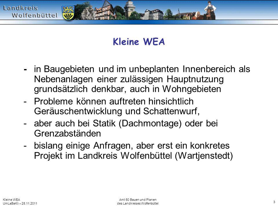 Kleine WEA UmLaBaKli – 28.11.2011 Amt 60 Bauen und Planen des Landkreises Wolfenbüttel 3 Kleine WEA -in Baugebieten und im unbeplanten Innenbereich als Nebenanlagen einer zulässigen Hauptnutzung grundsätzlich denkbar, auch in Wohngebieten -Probleme können auftreten hinsichtlich Geräuschentwicklung und Schattenwurf, -aber auch bei Statik (Dachmontage) oder bei Grenzabständen -bislang einige Anfragen, aber erst ein konkretes Projekt im Landkreis Wolfenbüttel (Wartjenstedt)