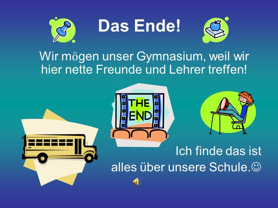 Das Ende.Wir m ӧ gen unser Gymnasium, weil wir hier nette Freunde und Lehrer treffen.