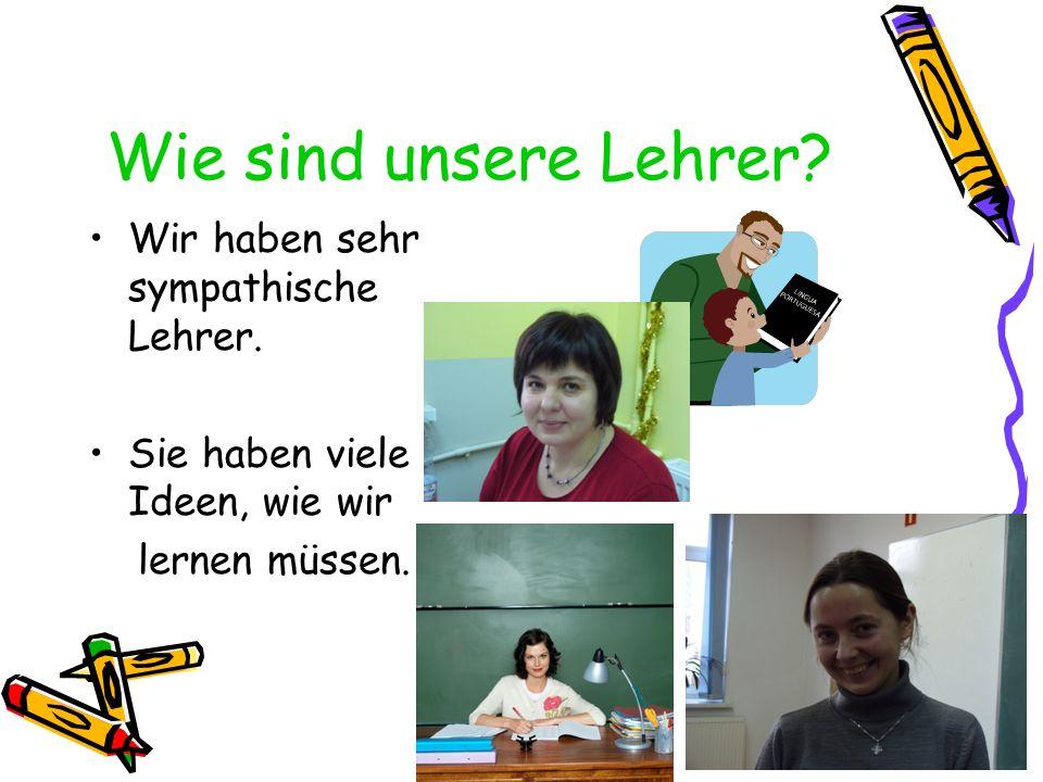 Wie sind unsere Lehrer? Wir haben sehr sympathische Lehrer. Sie haben viele Ideen, wie wir lernen müssen.