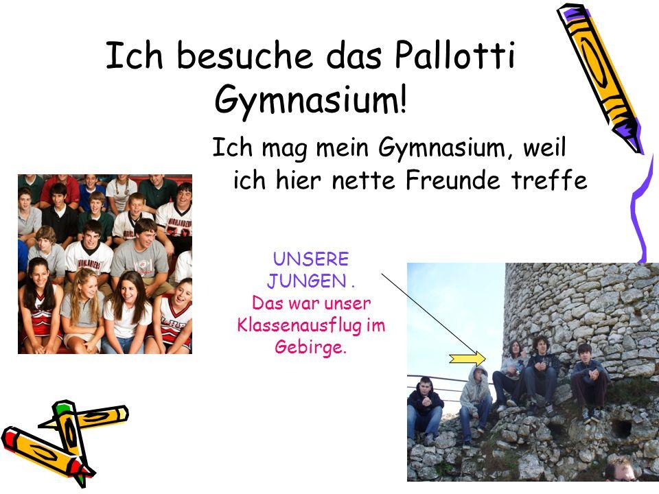 Ich besuche das Pallotti Gymnasium! Ich mag mein Gymnasium, weil ich hier nette Freunde treffe UNSERE JUNGEN. Das war unser Klassenausflug im Gebirge.