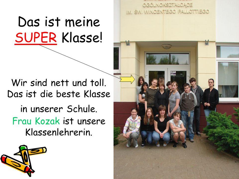 Das ist meine SUPER Klasse! Wir sind nett und toll. Das ist die beste Klasse in unserer Schule. Frau Kozak ist unsere Klassenlehrerin.