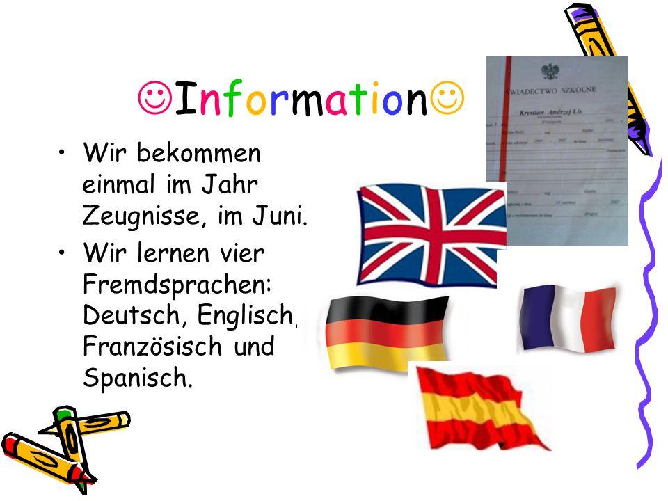 Information Wir bekommen einmal im Jahr Zeugnisse, im Juni. Wir lernen vier Fremdsprachen: Deutsch, Englisch, Französisch und Spanisch.