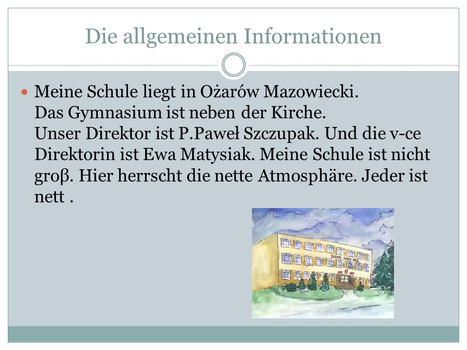 Die allgemeinen Informationen Meine Schule liegt in Ożarów Mazowiecki. Das Gymnasium ist neben der Kirche. Unser Direktor ist P.Paweł Szczupak. Und di