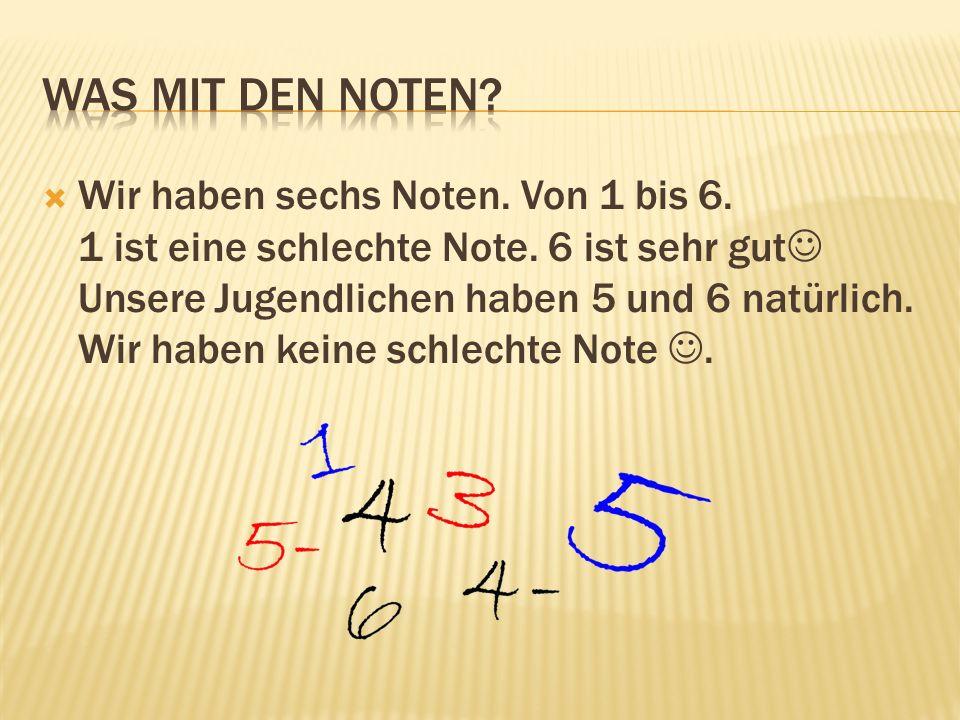 Wir haben sechs Noten. Von 1 bis 6. 1 ist eine schlechte Note. 6 ist sehr gut Unsere Jugendlichen haben 5 und 6 natürlich. Wir haben keine schlechte N
