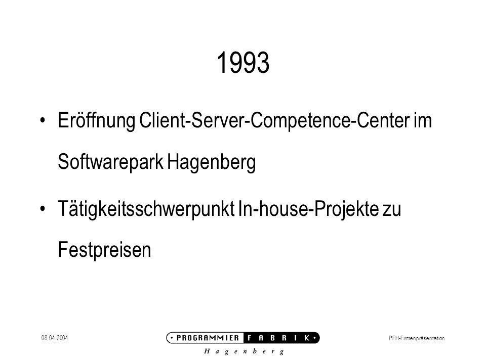 08.04.2004PFH-Firmenpräsentation 1993 Eröffnung Client-Server-Competence-Center im Softwarepark Hagenberg Tätigkeitsschwerpunkt In-house-Projekte zu Festpreisen