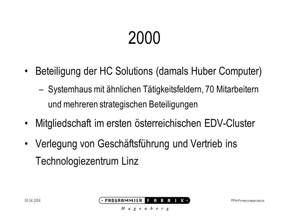 08.04.2004PFH-Firmenpräsentation 2000 Beteiligung der HC Solutions (damals Huber Computer) –Systemhaus mit ähnlichen Tätigkeitsfeldern, 70 Mitarbeitern und mehreren strategischen Beteiligungen Mitgliedschaft im ersten österreichischen EDV-Cluster Verlegung von Geschäftsführung und Vertrieb ins Technologiezentrum Linz