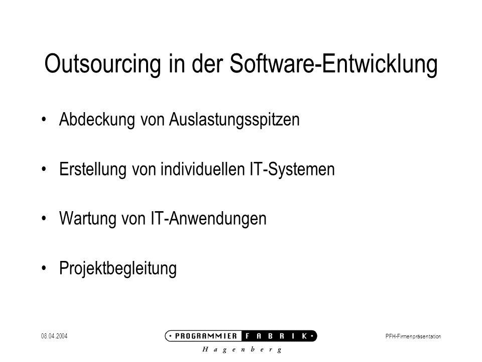 08.04.2004PFH-Firmenpräsentation Outsourcing in der Software-Entwicklung Abdeckung von Auslastungsspitzen Erstellung von individuellen IT-Systemen Wartung von IT-Anwendungen Projektbegleitung