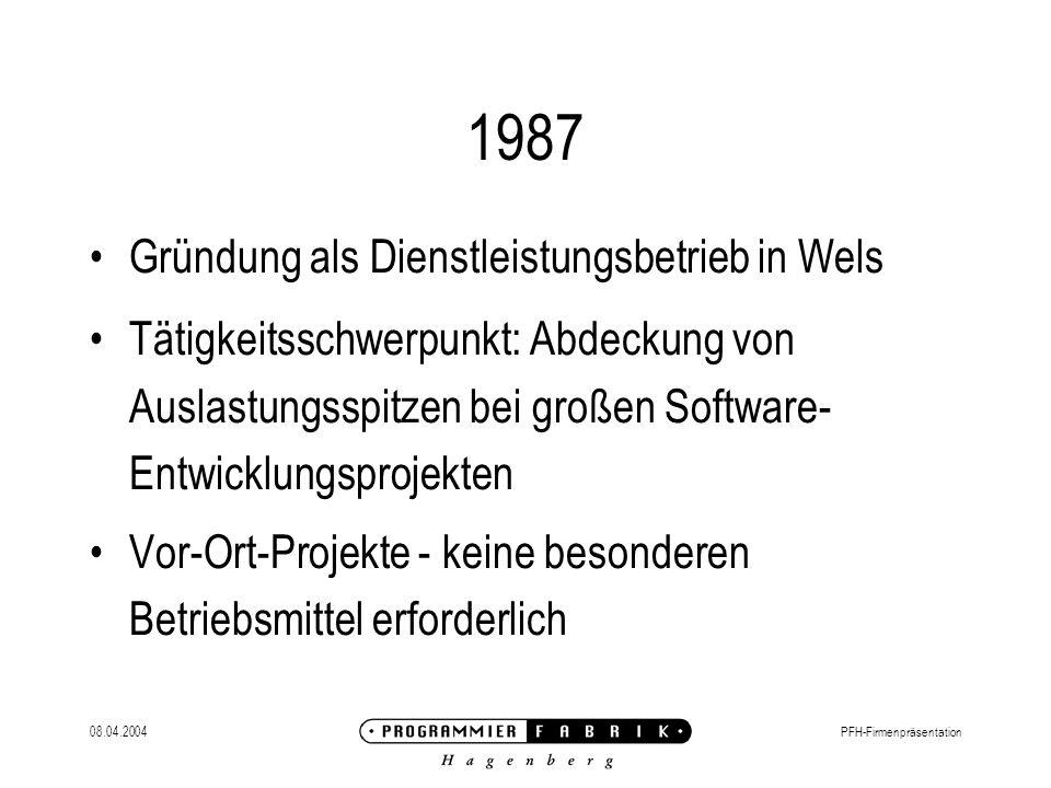 08.04.2004PFH-Firmenpräsentation 1987 Gründung als Dienstleistungsbetrieb in Wels Tätigkeitsschwerpunkt: Abdeckung von Auslastungsspitzen bei großen Software- Entwicklungsprojekten Vor-Ort-Projekte - keine besonderen Betriebsmittel erforderlich