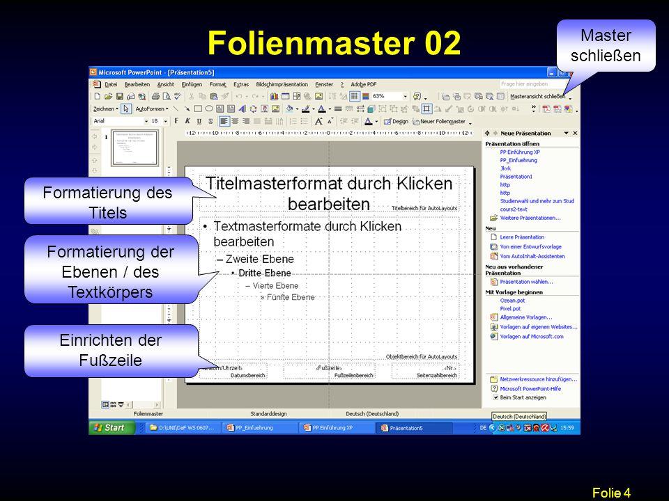 Folie 4 Folienmaster 02 Formatierung des Titels Formatierung der Ebenen / des Textkörpers Einrichten der Fußzeile Master schließen