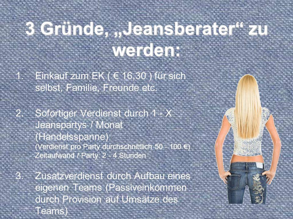 3 Gründe, Jeansberater zu werden: 1.Einkauf zum EK ( 16,30 ) für sich selbst, Familie, Freunde etc. 2.Sofortiger Verdienst durch 1 - X Jeanspartys / M