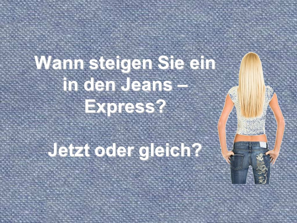 Wann steigen Sie ein in den Jeans – Express? Jetzt oder gleich?
