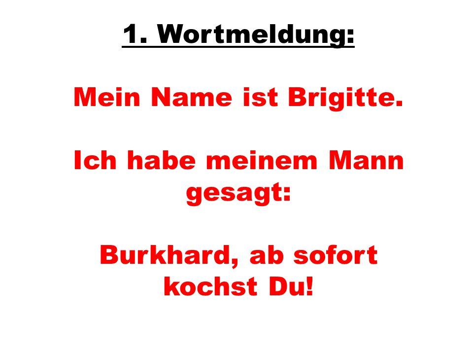 1. Wortmeldung: Mein Name ist Brigitte. Ich habe meinem Mann gesagt: Burkhard, ab sofort kochst Du!