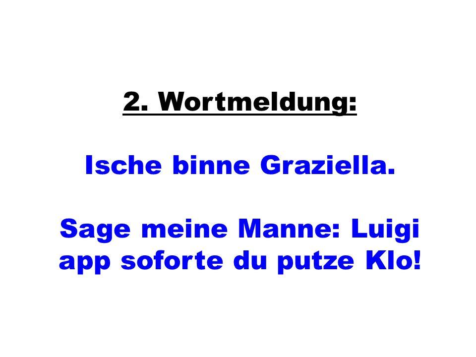2. Wortmeldung: Ische binne Graziella. Sage meine Manne: Luigi app soforte du putze Klo!