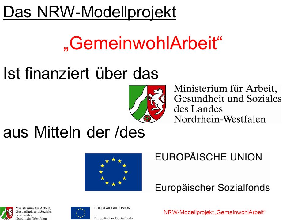 ________________________________ NRW-Modellprojekt GemeinwohlArbeit Das NRW-Modellprojekt GemeinwohlArbeit Ist finanziert über das aus Mitteln der /de
