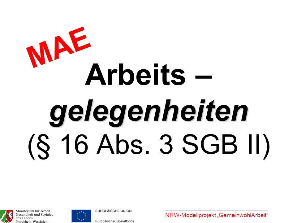 ________________________________ NRW-Modellprojekt GemeinwohlArbeit gelegenheiten Arbeits – gelegenheiten (§ 16 Abs. 3 SGB II) MAE
