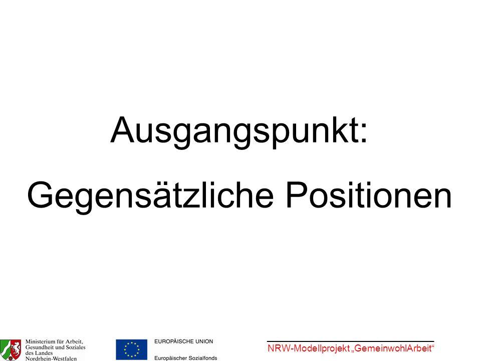 ________________________________ NRW-Modellprojekt GemeinwohlArbeit Ausgangspunkt: Gegensätzliche Positionen