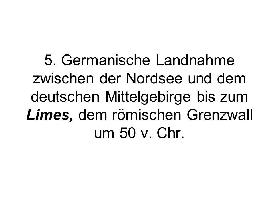 5. Germanische Landnahme zwischen der Nordsee und dem deutschen Mittelgebirge bis zum Limes, dem römischen Grenzwall um 50 v. Chr.