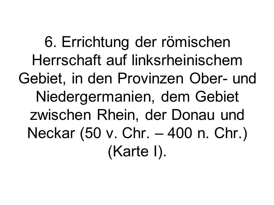 6. Errichtung der römischen Herrschaft auf linksrheinischem Gebiet, in den Provinzen Ober- und Niedergermanien, dem Gebiet zwischen Rhein, der Donau u