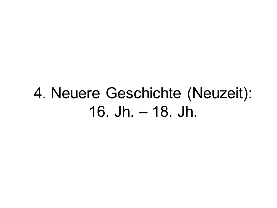 4. Neuere Geschichte (Neuzeit): 16. Jh. – 18. Jh.