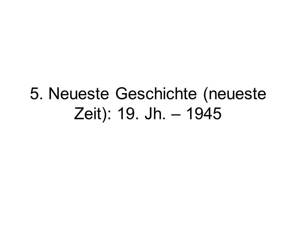 5. Neueste Geschichte (neueste Zeit): 19. Jh. – 1945