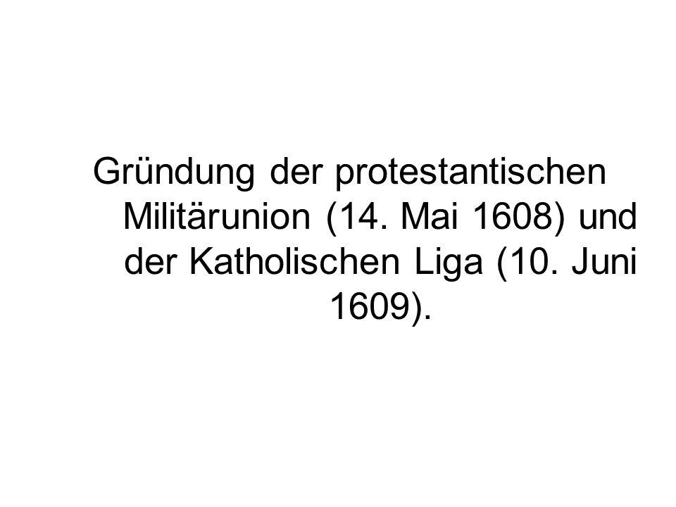 Gründung der protestantischen Militärunion (14. Mai 1608) und der Katholischen Liga (10. Juni 1609).
