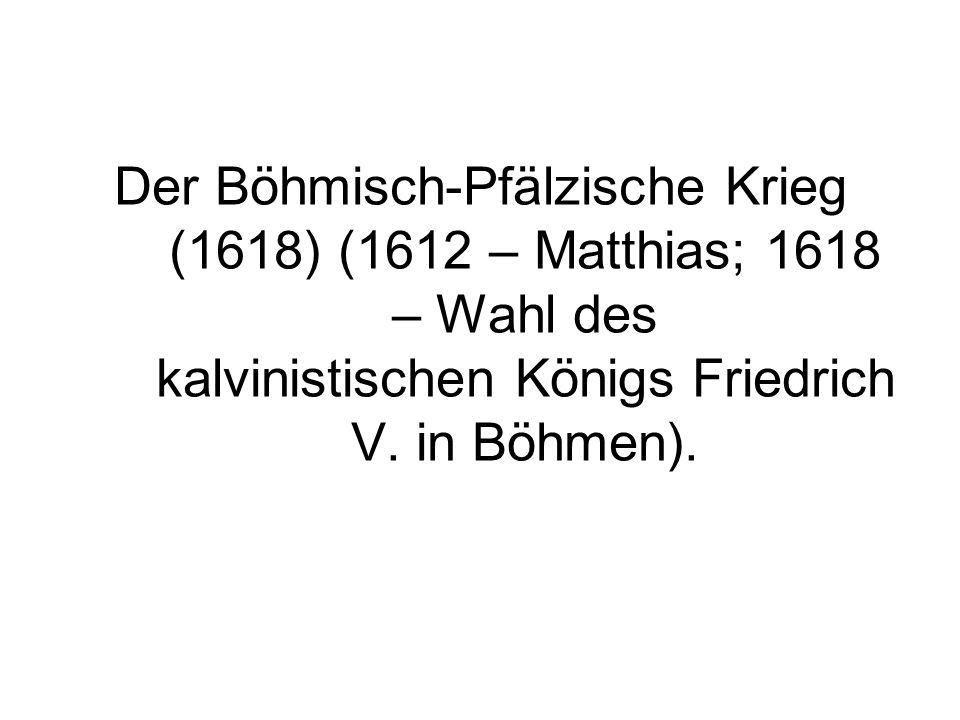Der Böhmisch-Pfälzische Krieg (1618) (1612 – Matthias; 1618 – Wahl des kalvinistischen Königs Friedrich V. in Böhmen).