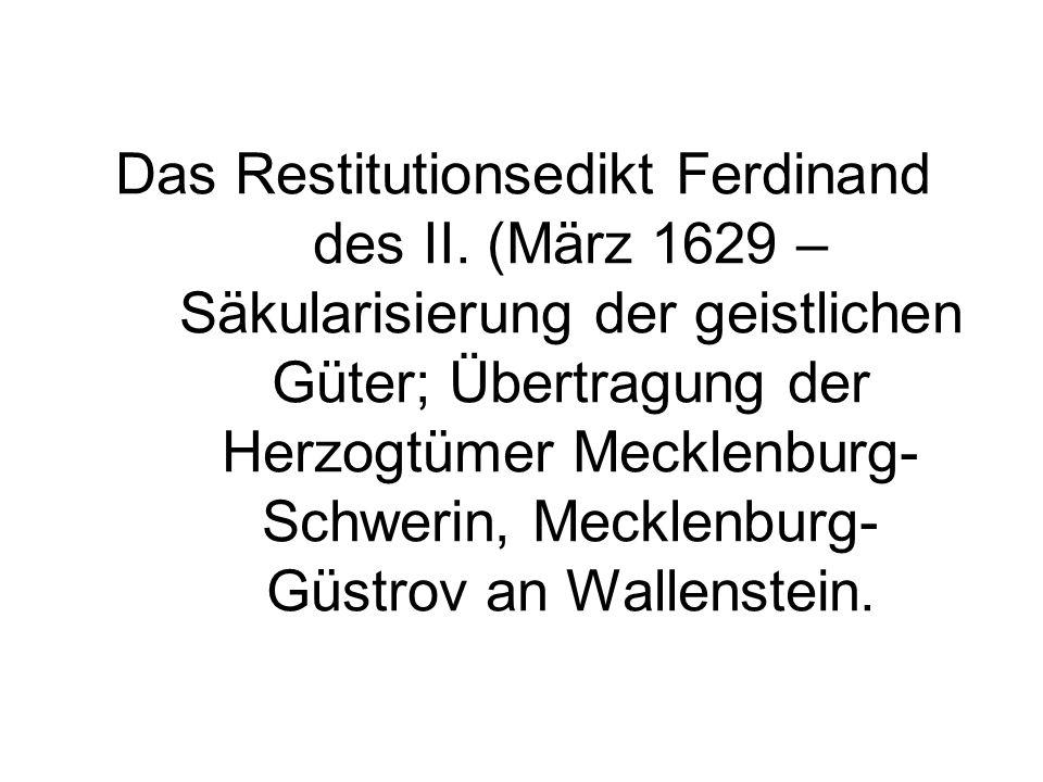 Das Restitutionsedikt Ferdinand des II. (März 1629 – Säkularisierung der geistlichen Güter; Übertragung der Herzogtümer Mecklenburg- Schwerin, Mecklen