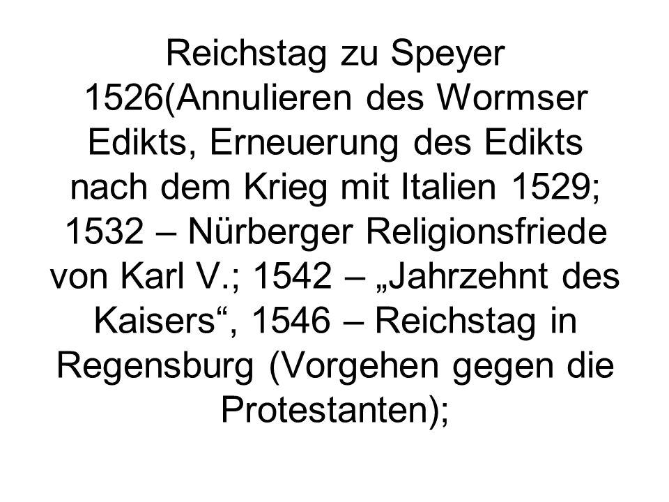 Reichstag zu Speyer 1526(Annulieren des Wormser Edikts, Erneuerung des Edikts nach dem Krieg mit Italien 1529; 1532 – Nürberger Religionsfriede von Ka