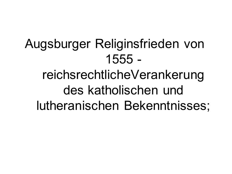 Augsburger Religinsfrieden von 1555 - reichsrechtlicheVerankerung des katholischen und lutheranischen Bekenntnisses;