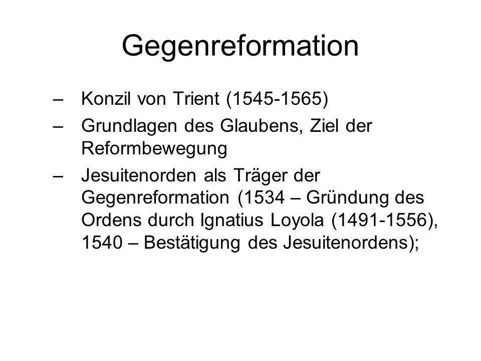Gegenreformation –Konzil von Trient (1545-1565) –Grundlagen des Glaubens, Ziel der Reformbewegung –Jesuitenorden als Träger der Gegenreformation (1534