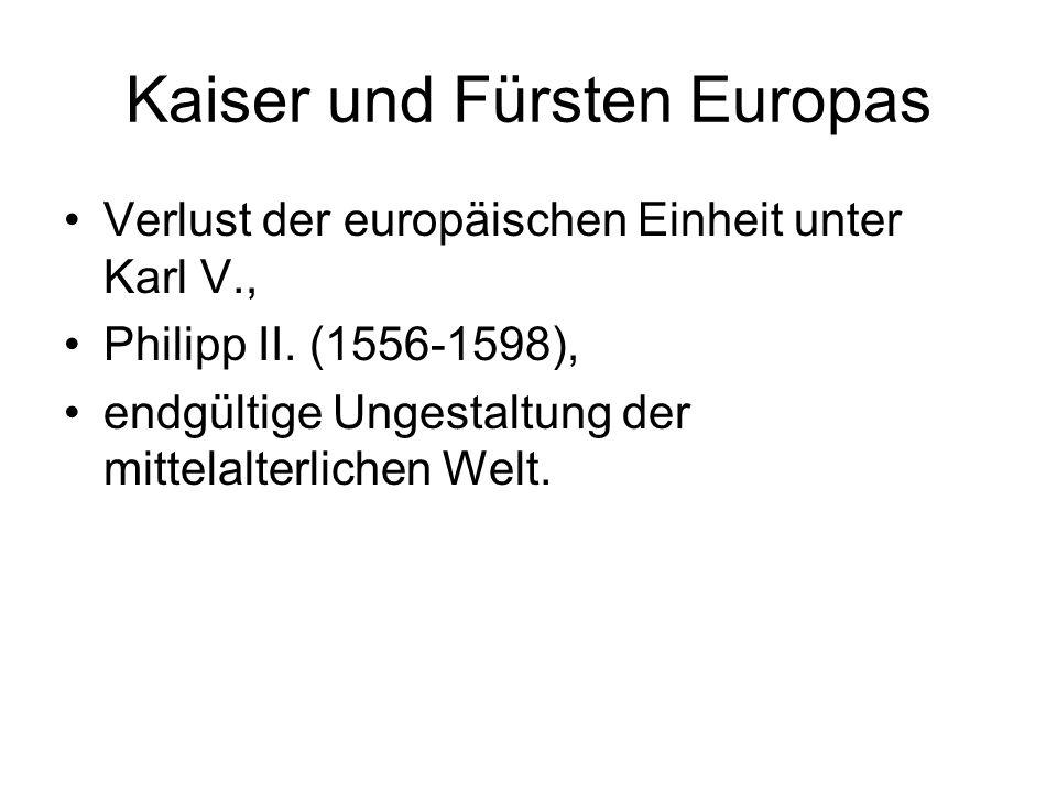 Kaiser und Fürsten Europas Verlust der europäischen Einheit unter Karl V., Philipp II. (1556-1598), endgültige Ungestaltung der mittelalterlichen Welt