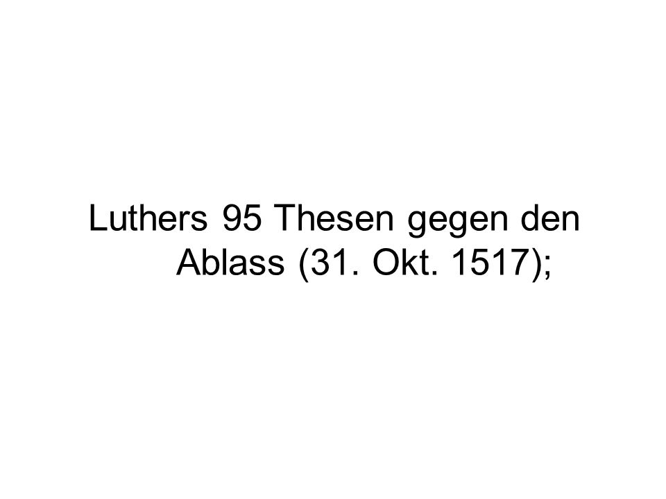 Luthers 95 Thesen gegen den Ablass (31. Okt. 1517);