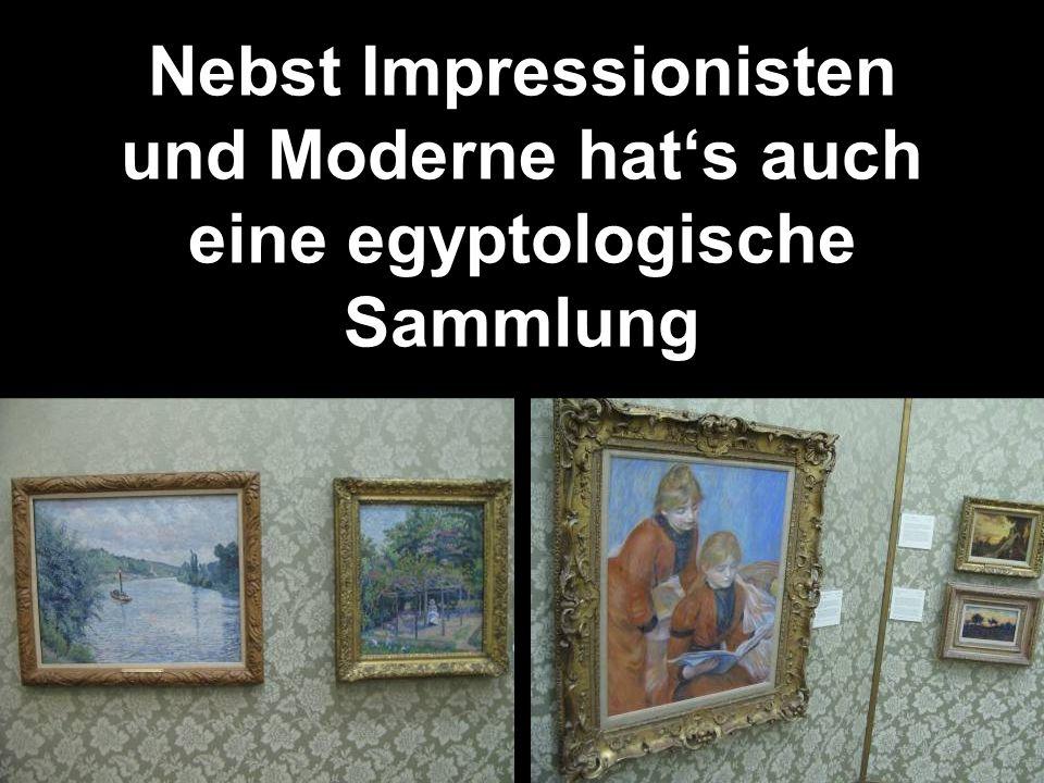 Nebst Impressionisten und Moderne hats auch eine egyptologische Sammlung