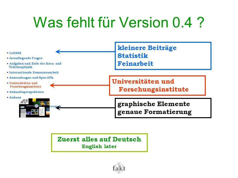 Was fehlt für Version 0.4 ? Leitbild Grundlegende Fragen Aufgaben und Ziele der Kern- und Teilchenphysik Internationale Zusammenarbeit Anwendungen und