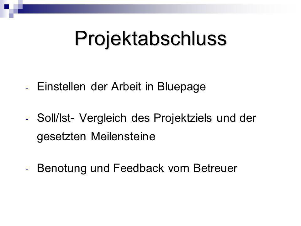 Projektabschluss - Einstellen der Arbeit in Bluepage - Soll/Ist- Vergleich des Projektziels und der gesetzten Meilensteine - Benotung und Feedback vom