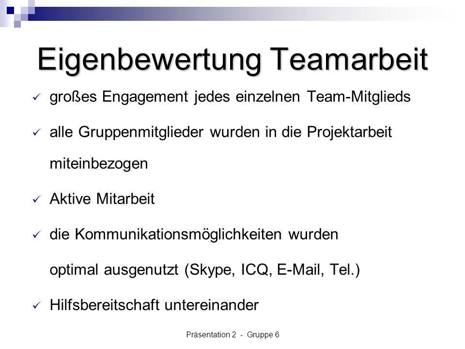 Präsentation 2 - Gruppe 6 Eigenbewertung Teamarbeit großes Engagement jedes einzelnen Team-Mitglieds alle Gruppenmitglieder wurden in die Projektarbeit miteinbezogen Aktive Mitarbeit die Kommunikationsmöglichkeiten wurden optimal ausgenutzt (Skype, ICQ, E-Mail, Tel.) Hilfsbereitschaft untereinander
