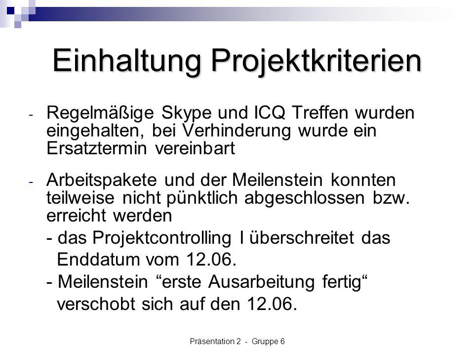 Präsentation 2 - Gruppe 6 Einhaltung Projektkriterien - Regelmäßige Skype und ICQ Treffen wurden eingehalten, bei Verhinderung wurde ein Ersatztermin vereinbart - Arbeitspakete und der Meilenstein konnten teilweise nicht pünktlich abgeschlossen bzw.