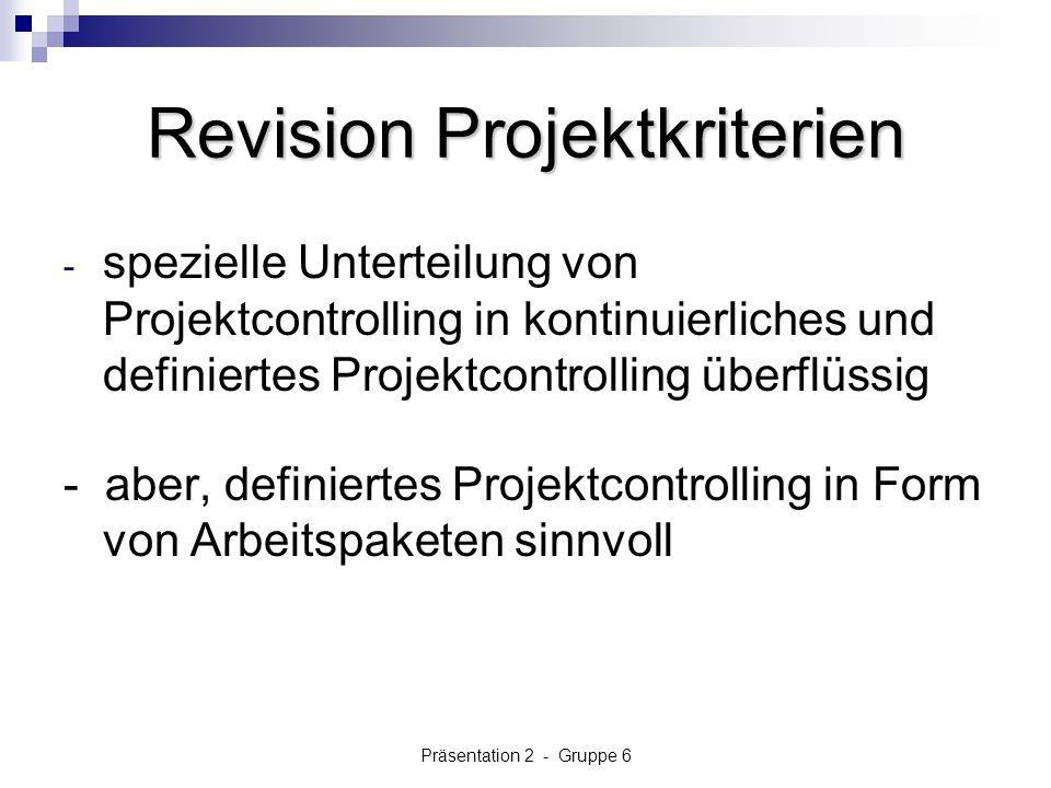 Präsentation 2 - Gruppe 6 Revision Projektkriterien - spezielle Unterteilung von Projektcontrolling in kontinuierliches und definiertes Projektcontrolling überflüssig - aber, definiertes Projektcontrolling in Form von Arbeitspaketen sinnvoll
