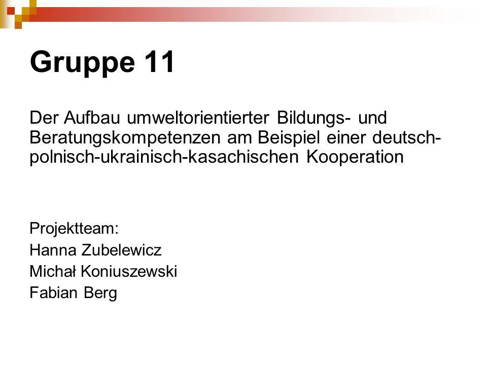 Gruppe 11 Der Aufbau umweltorientierter Bildungs- und Beratungskompetenzen am Beispiel einer deutsch- polnisch-ukrainisch-kasachischen Kooperation Pro