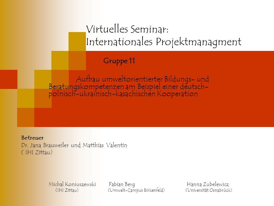 Virtuelles Seminar: Internationales Projektmanagment Gruppe 11 Aufbau umweltorientierter Bildungs- und Beratungskompetenzen am Beispiel einer deutsch- polnisch-ukrainisch-kasachischen Kooperation Betreuer Dr.