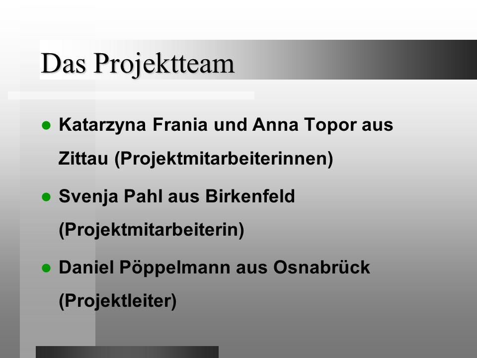 Das Projektteam Katarzyna Frania und Anna Topor aus Zittau (Projektmitarbeiterinnen) Svenja Pahl aus Birkenfeld (Projektmitarbeiterin) Daniel Pöppelmann aus Osnabrück (Projektleiter)