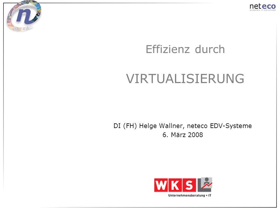 Effizienz durch VIRTUALISIERUNG DI (FH) Helge Wallner, neteco EDV-Systeme 6. März 2008