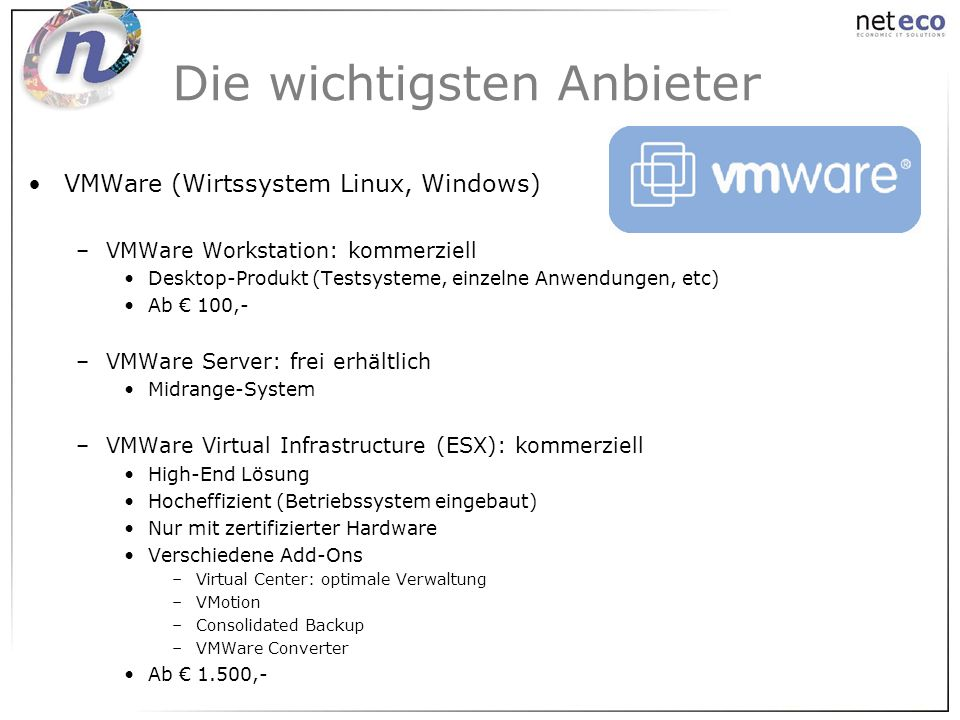 VMWare (Wirtssystem Linux, Windows) –VMWare Workstation: kommerziell Desktop-Produkt (Testsysteme, einzelne Anwendungen, etc) Ab 100,- –VMWare Server: