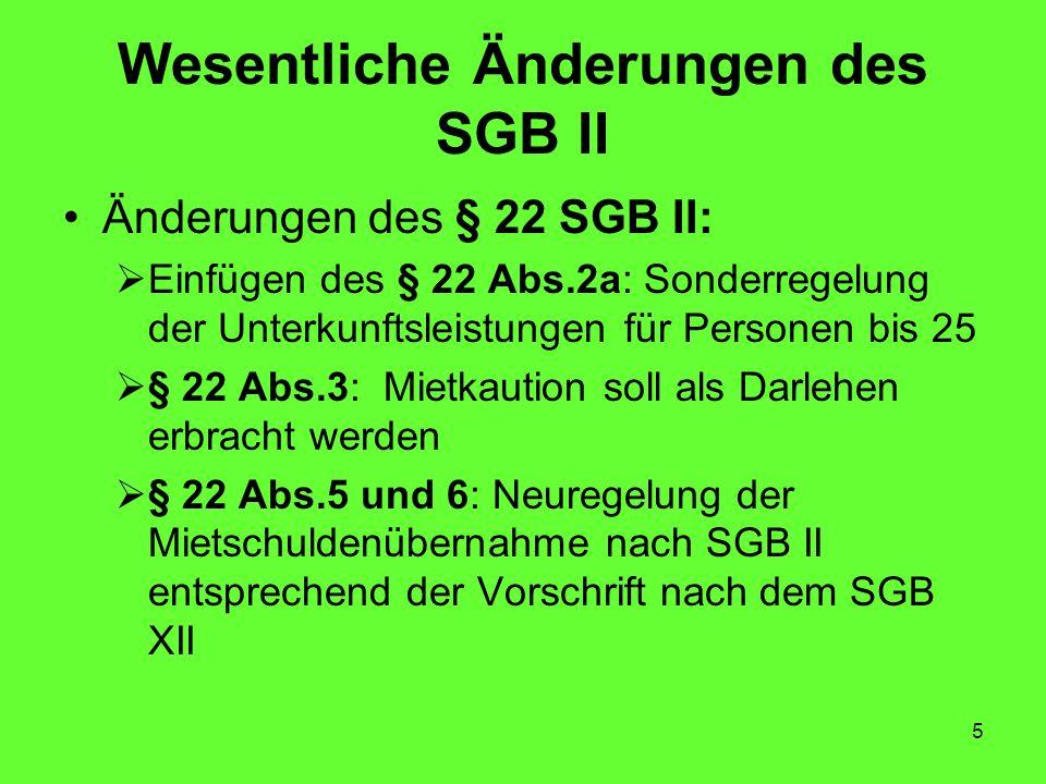 5 Wesentliche Änderungen des SGB II Änderungen des § 22 SGB II: Einfügen des § 22 Abs.2a: Sonderregelung der Unterkunftsleistungen für Personen bis 25 § 22 Abs.3: Mietkaution soll als Darlehen erbracht werden § 22 Abs.5 und 6: Neuregelung der Mietschuldenübernahme nach SGB II entsprechend der Vorschrift nach dem SGB XII